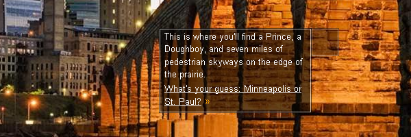 This is where you'll find a Prince, a Doughboy, and seven miles of pedestrian skyways on the edge of the prairie. What's your guess: Minneapolis or St. Paul?