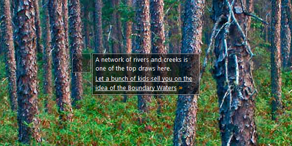 A network of rivers and creeks is one of the top draws here. Let a bunch of kids sell you on the idea of the Boundary Waters »